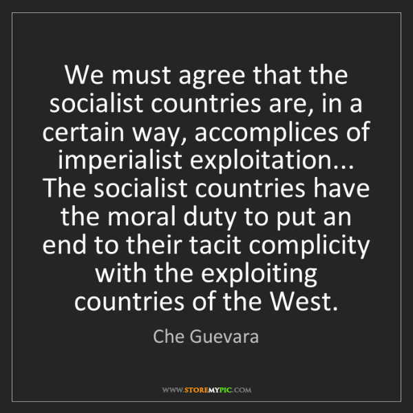 Che Guevara: We must agree that the socialist countries are, in a...