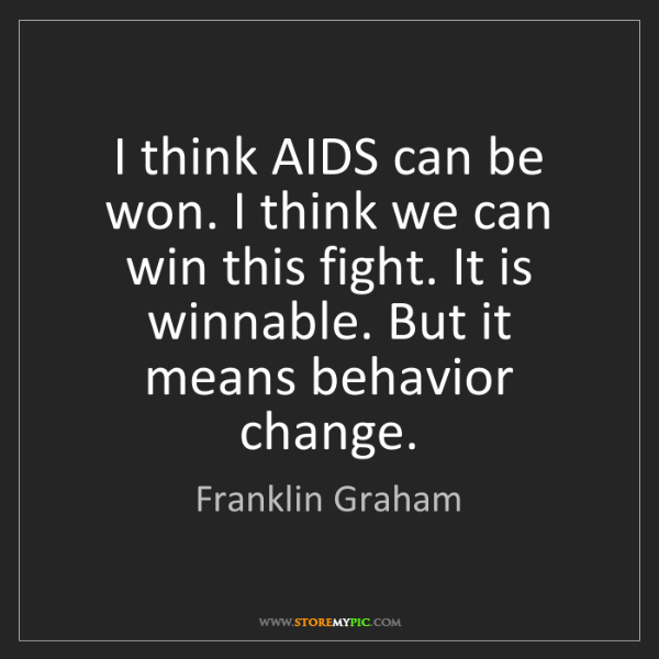Franklin Graham: I think AIDS can be won. I think we can win this fight....