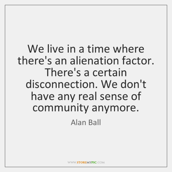 We live in a time where there's an alienation factor. There's a ...