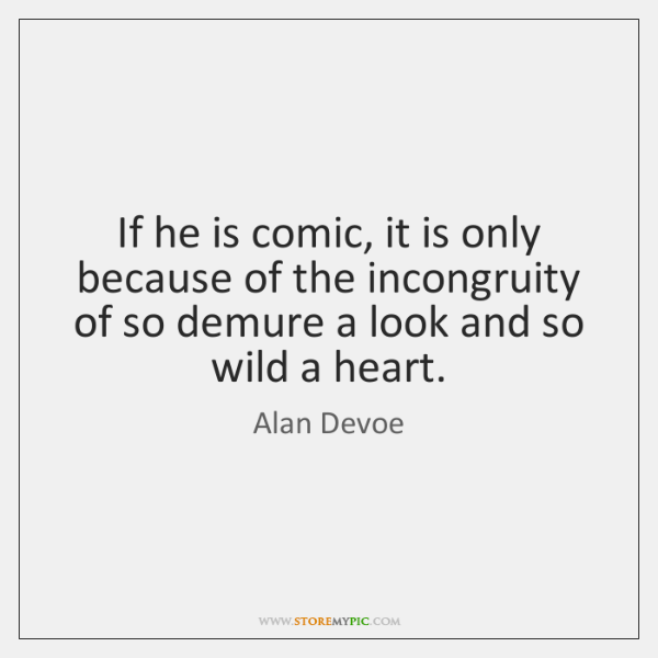 If he is comic, it is only because of the incongruity of ...