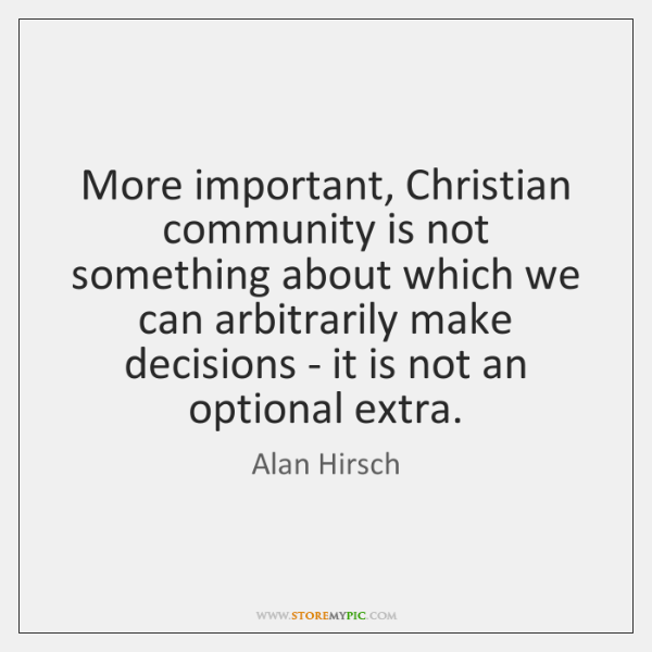 More important, Christian community is not something about which we can arbitrarily ...