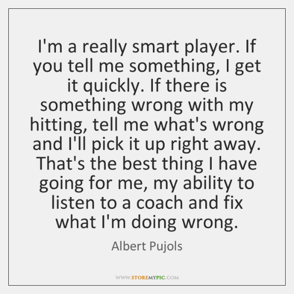 I'm a really smart player. If you tell me something, I get ...