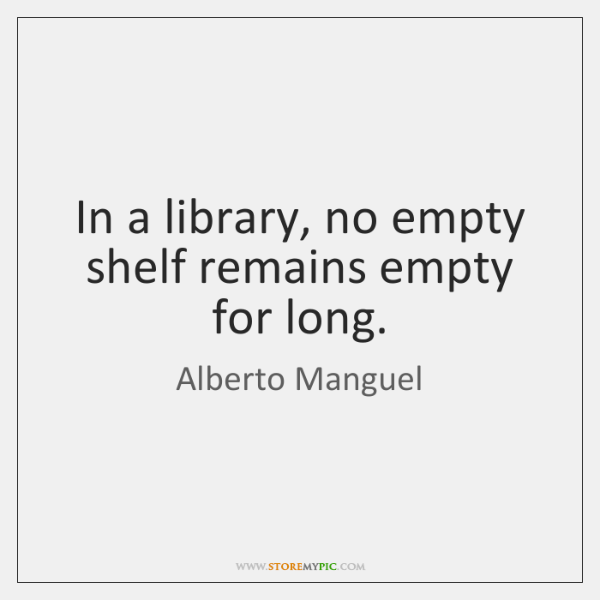 In a library, no empty shelf remains empty for long.