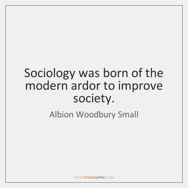 Sociology was born of the modern ardor to improve society.