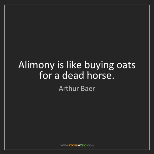 Arthur Baer: Alimony is like buying oats for a dead horse.