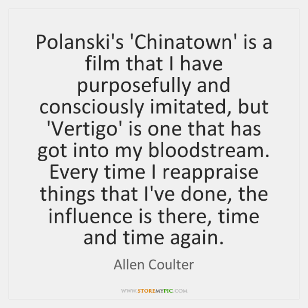 Polanski's 'Chinatown' is a film that I have purposefully and consciously imitated, ...