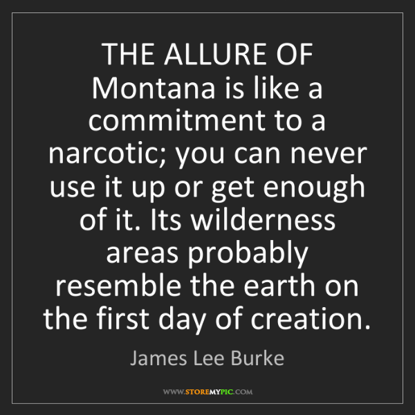 James Lee Burke: THE ALLURE OF Montana is like a commitment to a narcotic;...