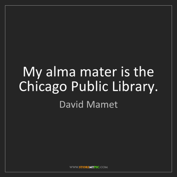 David Mamet: My alma mater is the Chicago Public Library.
