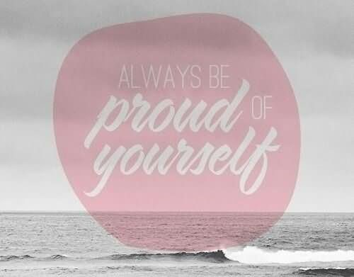 Always be proud of yourself