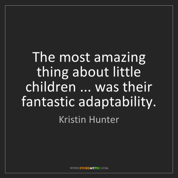 Kristin Hunter: The most amazing thing about little children ... was...