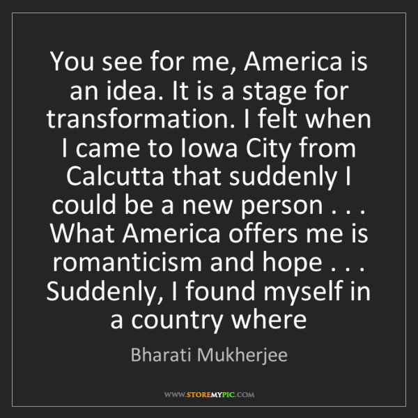 Bharati Mukherjee: You see for me, America is an idea. It is a stage for...
