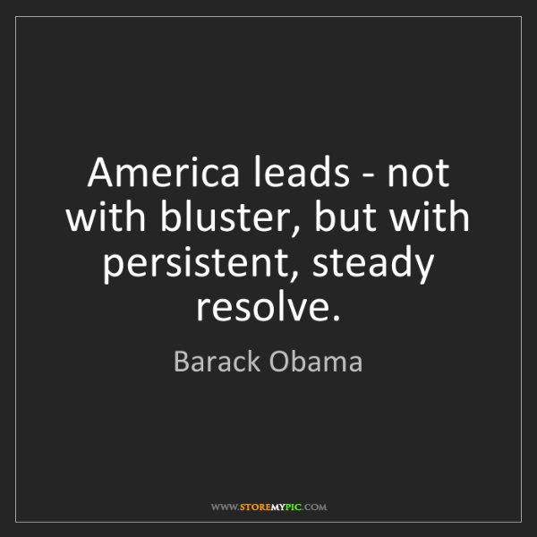 Barack Obama: America leads - not with bluster, but with persistent,...