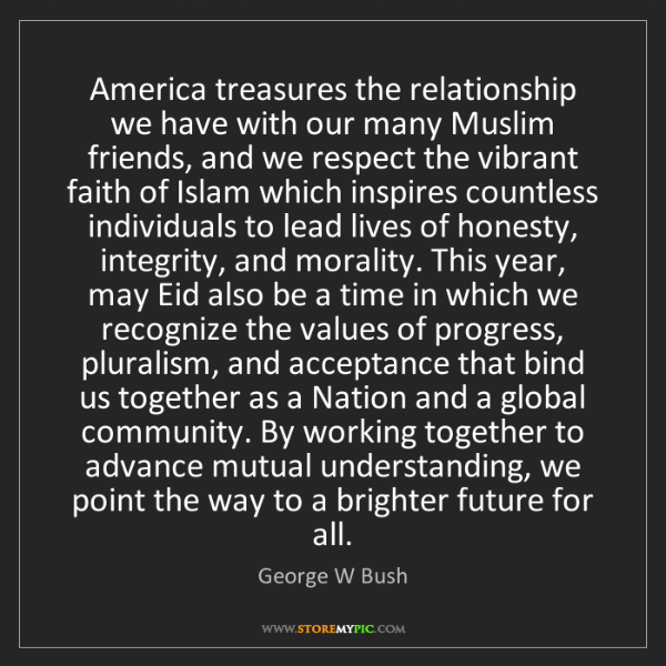 George W Bush: America treasures the relationship we have with our many...