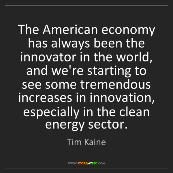Tim Kaine: The American economy has always been the innovator in...