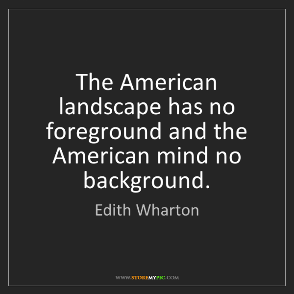 Edith Wharton: The American landscape has no foreground and the American...