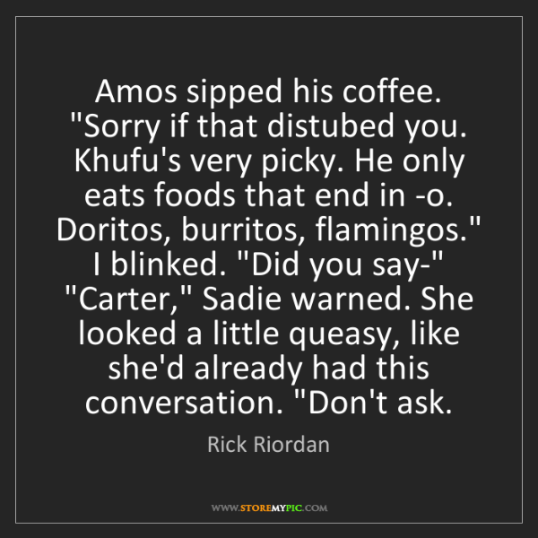 """Rick Riordan: Amos sipped his coffee. """"Sorry if that distubed you...."""