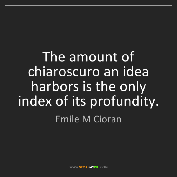 Emile M Cioran: The amount of chiaroscuro an idea harbors is the only...