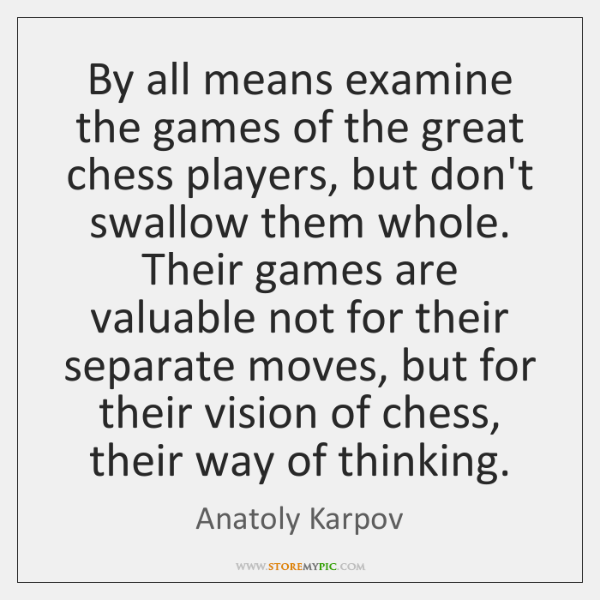 By all means examine the games of the great chess players, but ...