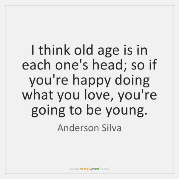 I think old age is in each one's head; so if you're ...