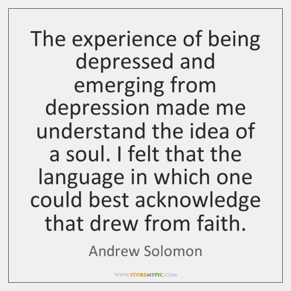 The experience of being depressed and emerging from depression made me understand ...