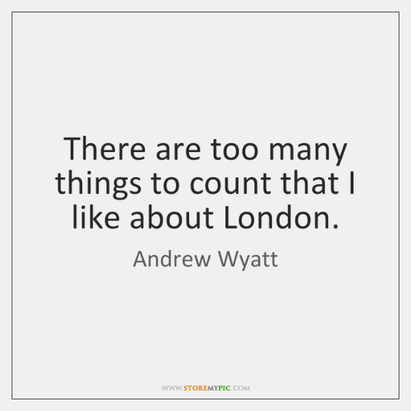 There are too many things to count that I like about London.