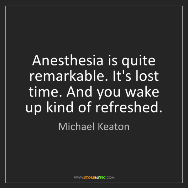 Michael Keaton: Anesthesia is quite remarkable. It's lost time. And you...