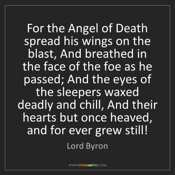 Lord Byron: For the Angel of Death spread his wings on the blast,...