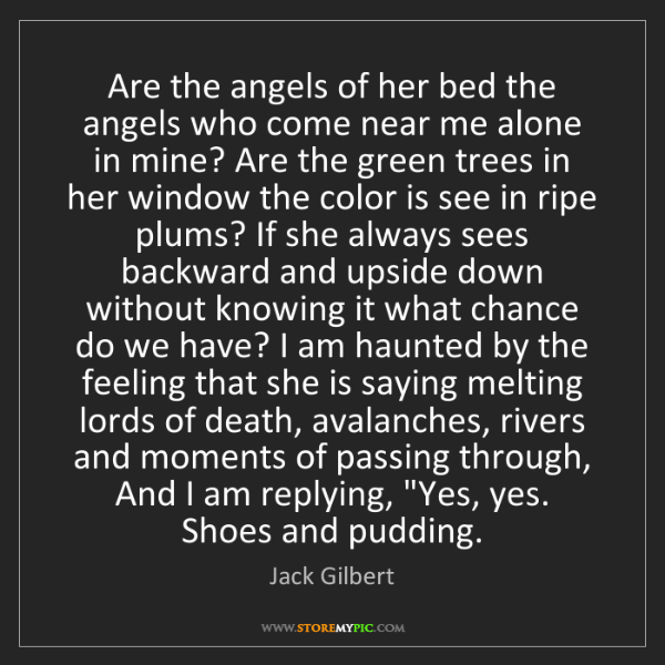 Jack Gilbert: Are the angels of her bed the angels who come near me...