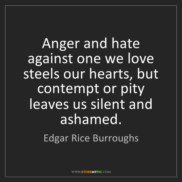 Edgar Rice Burroughs: Anger and hate against one we love steels our hearts,...