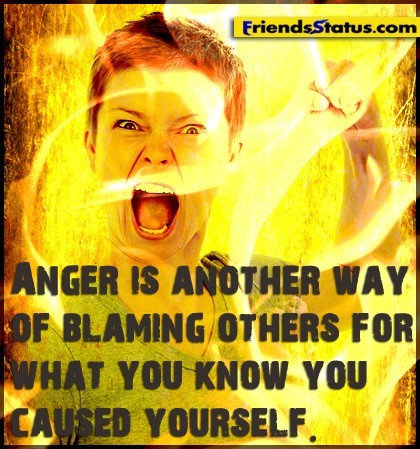 Anger is another way of blaming others for what you know you caused you know you caused