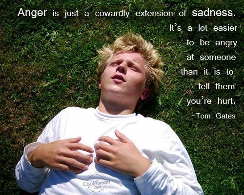 Anger is just a cowardly extension of sadness its a lot easier to be angry at someone th