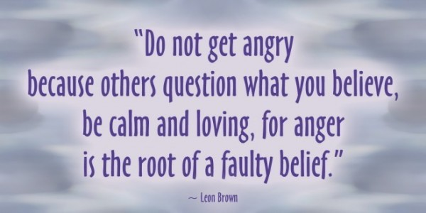 Do not get angry because others question what you belive be calm and loving for anger is