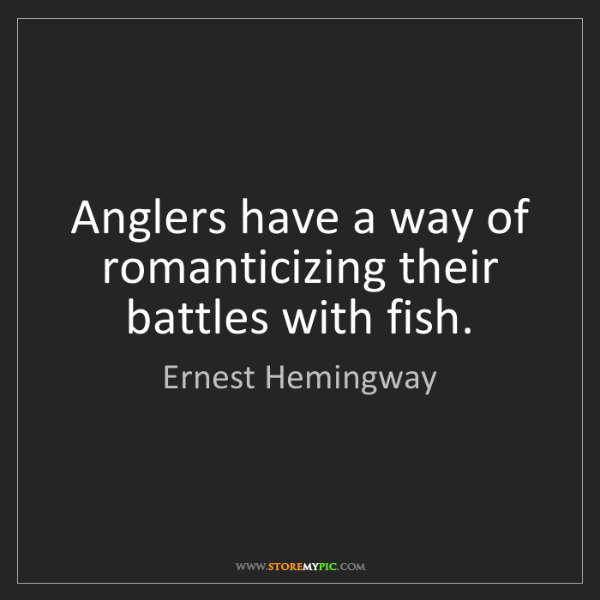 Ernest Hemingway: Anglers have a way of romanticizing their battles with...