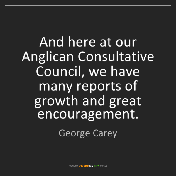 George Carey: And here at our Anglican Consultative Council, we have...