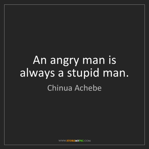 Chinua Achebe: An angry man is always a stupid man.