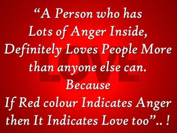 A person who has lots of anger inside definitely loves people more than anyone else can