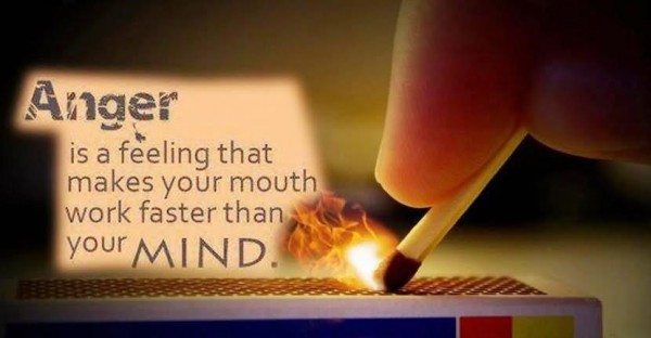 Anger is a feelign that makes your mouth work faster than your mind
