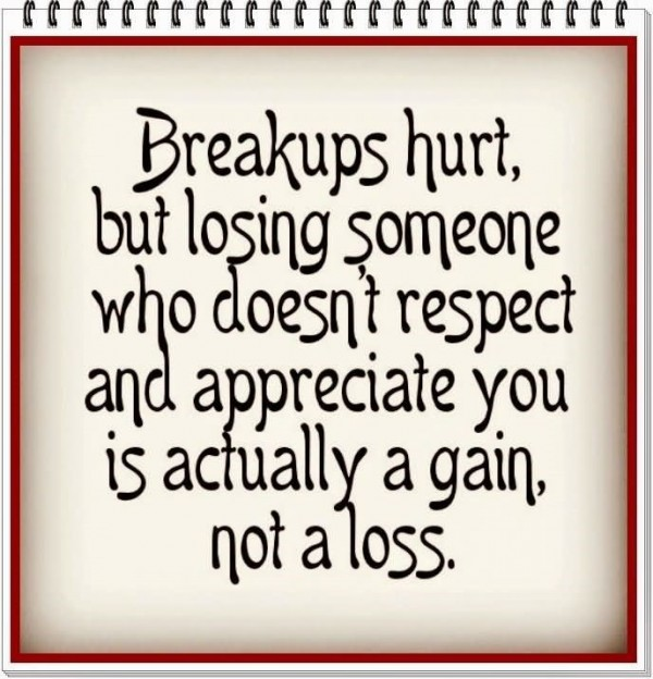 Breakups hurt but losing someone who doesnt respect and appreciate you is actually a gai