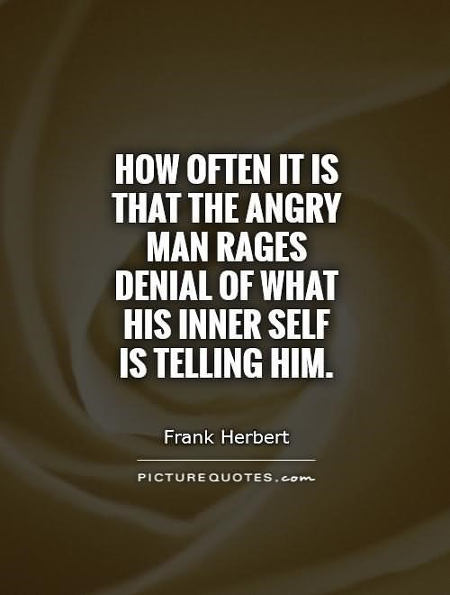 How often it is that the angry man rages denial of what his inner self is telling him