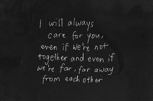 I will always care for you even if were not together and even if were for far away from