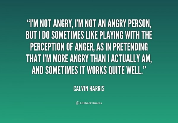 Im not angry im not an angry person but i do sometimes like playing with the perception
