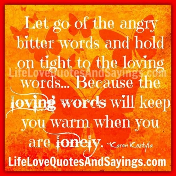Let go of the angry bitter words and hold on tight to the loving words