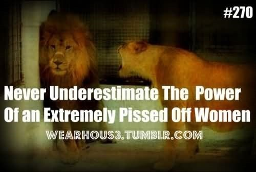 Never Underestimate The Power Of An Extremely Pissed Off Women