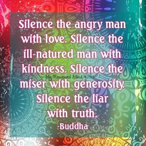 Silence the angry man with love silence the ill natured man with kindness