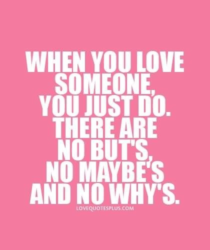 When you love someone you just do there are no buts no maybes and no whys