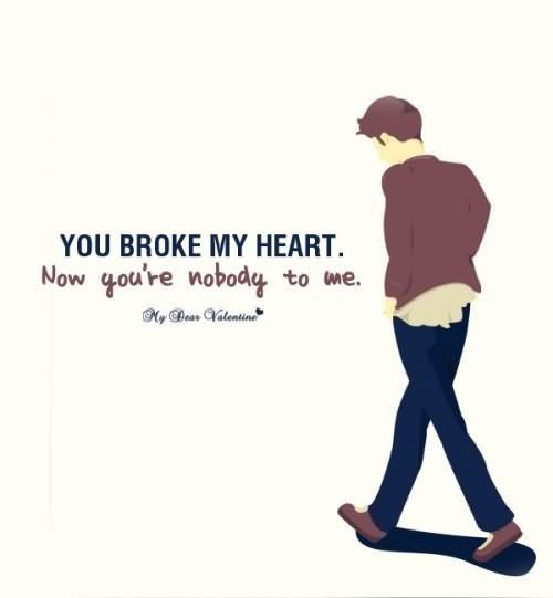 You broke my heart now youre nobody to me