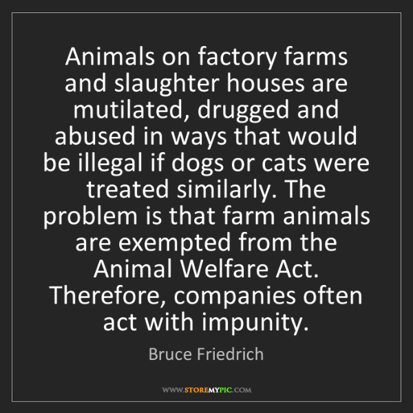 Bruce Friedrich: Animals on factory farms and slaughter houses are mutilated,...