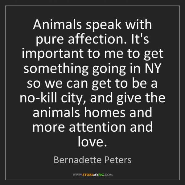 Bernadette Peters: Animals speak with pure affection. It's important to...