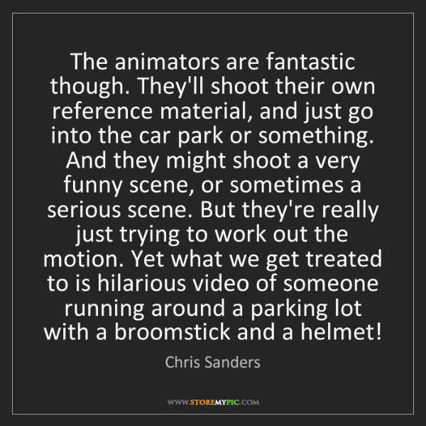 Chris Sanders: The animators are fantastic though. They'll shoot their...