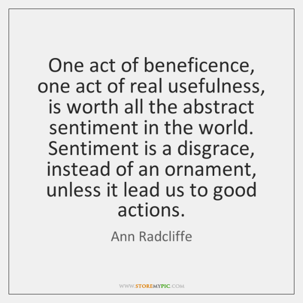 One act of beneficence, one act of real usefulness, is worth all ...